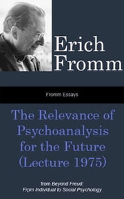 Fromm Essays: The Relevance of Psychoanalysis for the Future (Lecture 1975), From Beyond Freud: From Individual to Social Psychoanalysis ebook by Erich Fromm