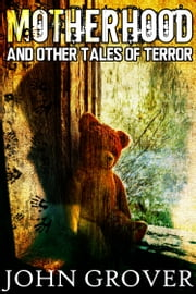 Motherhood And Other Tales of Terror ebook by John Grover