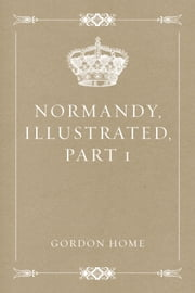Normandy, Illustrated, Part 1 ebook by Gordon Home