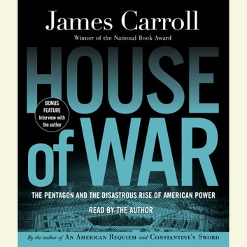 House of War - The Pentagon and the Disastrous Rise of American Power audiobook by James Carroll