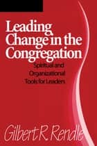 Leading Change in the Congregation - Spiritual & Organizational Tools for Leaders ebook by Gilbert R. Rendle