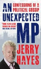 An Unexpected MP - Confessions of a Political Gossip ebook by Jerry Hayes