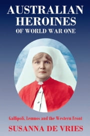 Australian Heroines of World War 1 - Gallipoli, Lemnos and the Western Front ebook by Susanna De Vries