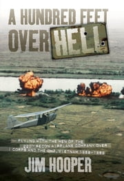 A Hundred Feet Over Hell: Flying With the Men of the 220th Recon Airplane Company Over I Corps and the DMZ, Vietnam 1968-1969 - Flying With the Men of the 220th Recon Airplane Company Over I Corps and the DMZ, Vietnam 1968-1969 ebook by Jim Hooper