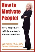 How to Motivate People! The 3 Magic Keys to Unlock Anyone's Hidden Motivation ebook by Lyn Kelley