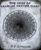 The Case of Charles Dexter Ward ebook by H. P. Lovecraft
