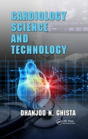 Cardiology Science and Technology ebook by Ghista, Dhanjoo N.