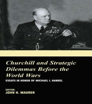 Churchill and the Strategic Dilemmas before the World Wars - Essays in Honor of Michael I. Handel ebook by John H. Maurer