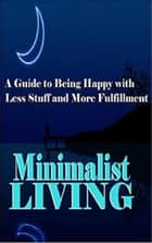 Minimalist Living: A Guide to Being Happy With Less Stuff and More Fulfillment ebook by Summer Andrews