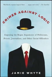 Crimes Against Logic: Exposing the Bogus Arguments of Politicians, Priests, Journalists, and Other Serial Offenders ebook by Jamie Whyte
