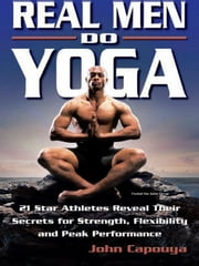 Real Men Do Yoga - 21 Star Athletes Reveal Their Secrets for Strength, Flexibility and Peak Performance ebook by John Capouya