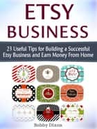 Etsy Business: 23 Useful Tips for Building a Successful Etsy Business and Earn Money From Home ebook by Bobby Dixon