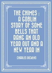 The Chimes : A Goblin Story of Some Bells That Rang an Old Year out and a New Year In ebook by Charles Dickens