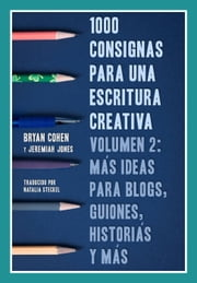 1000 consignas para una escritura creativa, vol. 2: más ideas para blogs, guiones, historias y más ebook by Bryan Cohen, Jeremiah Jones