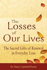 The Losses of Our Lives - The Sacred Gifts of Renewal in Everyday Loss ebook by Dr. Nancy Copeland-Payton