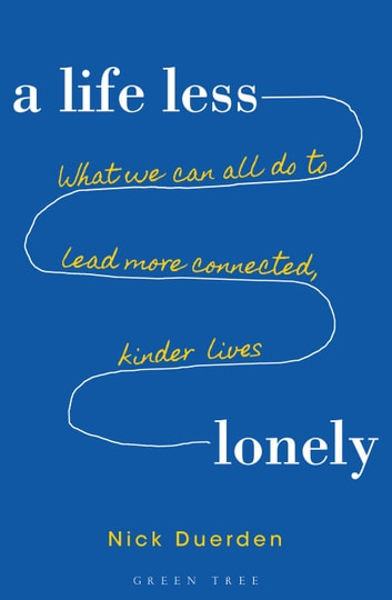 A Life Less Lonely - What We Can All Do to Lead More Connected, Kinder Lives ebook by Nick Duerden