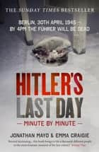 Hitler's Last Day: Minute by Minute ebook by Emma Craigie, Jonathan Mayo