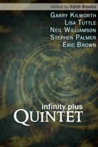 infinity plus: quintet - stories by Garry Kilworth, Lisa Tuttle, Neil Williamson, Stephen Palmer and Eric Brown edited by Keith Brooke ebook by Garry Kilworth, Lisa Tuttle, Keith Brooke,...