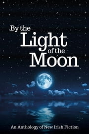 By the Light of the Moon: An Anthology ebook by R. A. Barnes,Maura Barrett,Jeanne Beary,Ilona Blunden,Phyllida Clarke,Eileen Condon,Nora Farrell,Majella Gorman,Pat Griffin,Mary Healy,Orla Hennessy,Stella Lanigan,Rachel Nolan,Valerie Ryan