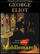 Middlemarch: The Greatest Novel in the English Language ebook by George Eliot