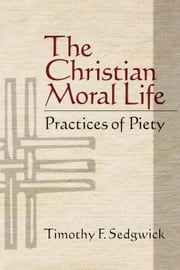 The Christian Moral Life - Practices of Piety ebook by Timothy F. Sedgwick