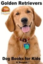 Golden Retrievers: Dog Books for Kids ebook by K. Bennett