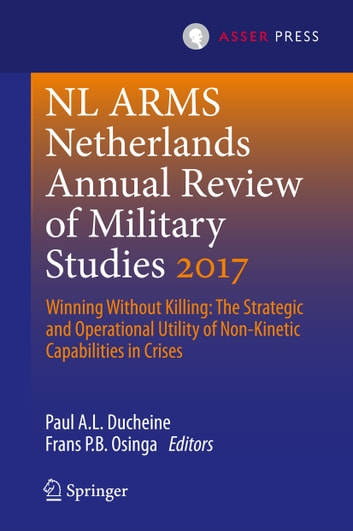 Netherlands Annual Review of Military Studies 2017 - Winning Without Killing:The Strategic and Operational Utility of Non-Kinetic Capabilities in Crises ebook by