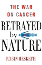 Betrayed by Nature - The War on Cancer ebook by Robin Hesketh