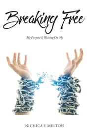 Breaking Free - My Purpose Is Waiting On Me ebook by Nichica F. Melton