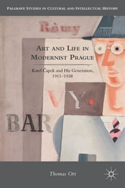 Art and Life in Modernist Prague - Karel ?apek and his Generation, 1911-1938 ebook by Thomas Ort
