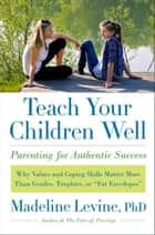 "Teach Your Children Well - Why Values and Coping Skills Matter More Than Grades, Trophies, or ""Fat Envelopes"" ebook by Madeline Levine, PhD"