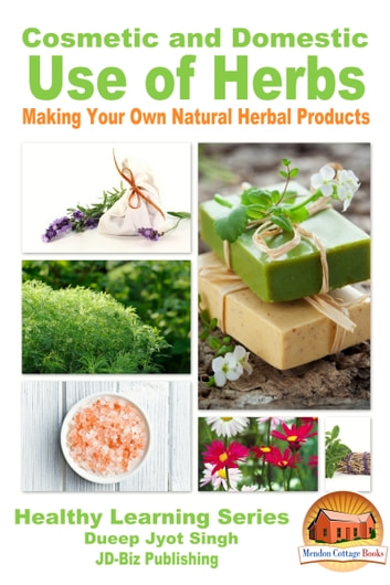 Cosmetic and Domestic Uses of Herbs: Making Your Own Natural Herbal Products ebook by Dueep Jyot Singh