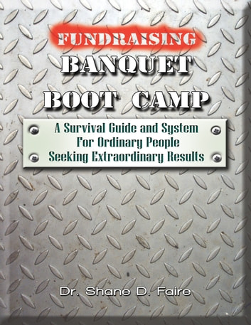 Fundraising Banquet Boot Camp - A Survival Guide & System For Ordinary People Seeking Extraordinary Results ebook by Dr. Shane D. Faire