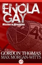 Enola Gay ebook by Gordon Thomas,Max Morgan-Witts