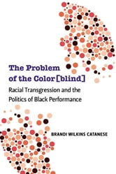 The Problem of the Color[blind]: Racial Transgression and the Politics of Black Performance ebook by Brandi Wilkins Catanese