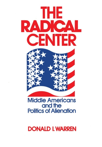 The Radical Center - Middle Americans and the Politics of Alienation ebook by Donald Warren