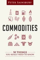 Commodities: 50 Things You Really Need To Know ebook by Peter Sainsbury