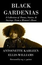 Black Gardenias - A Collection of Poems, Stories, and Sayings From a Woman's Heart ebook by Antoinette Karleen Ellis-Williams