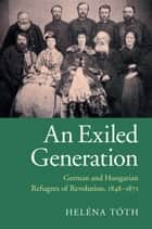 An Exiled Generation - German and Hungarian Refugees of Revolution, 1848–1871 ebook by Heléna Tóth
