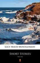 Short Stories - 1896–1922 eBook by Lucy Maud Montgomery