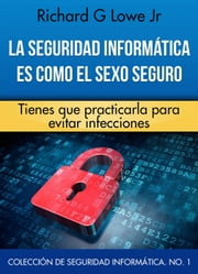 La seguridad informática es como el sexo seguro ebook by Richard G Lowe Jr