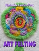 Art Felting ebook by Natalia Levis-Fox