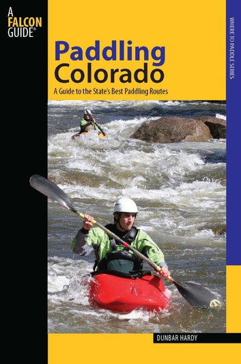 Paddling Colorado - A Guide to the State's Best Paddling Routes ebook by Dunbar Hardy
