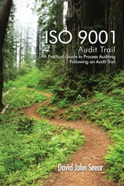 ISO 9001 Audit Trail - A Practical Guide to Process Auditing Following an Audit Trail ebook by David John Seear