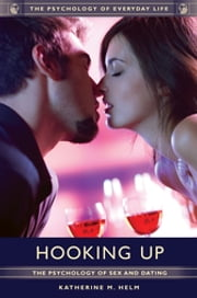 Hooking Up: The Psychology of Sex and Dating - The Psychology of Sex and Dating ebook by Katherine  M. Helm Ph.D.