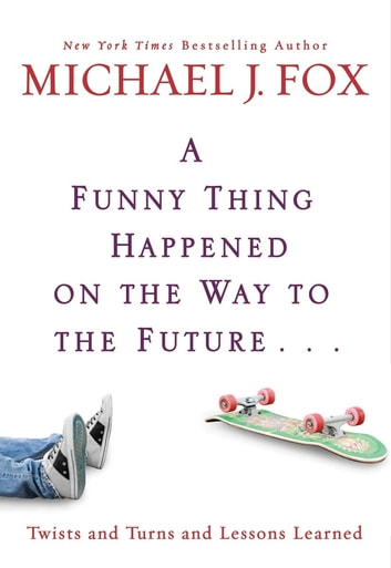 A Funny Thing Happened on the Way to the Future - Twists and Turns and Lessons Learned ebook by Michael J. Fox