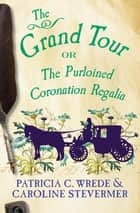 The Grand Tour - Or, The Purloined Coronation Regalia ebook by Patricia C. Wrede, Caroline Stevermer