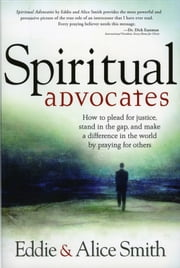 Spiritual Advocates - How to Plead for Justice, Stand in the Gap, and Make a Difference in the World by Praying for Others ebook by Alice Smith
