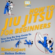 How To Jiu Jitsu For Beginners - Your Step By Step Guide To Jiu Jitsu For Beginners audiobook by HowExpert, Nathan DeMetz