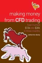 Making Money From CFD Trading - How I Turned $13K Into $30K in 3 Months ebook by Catherine Davey